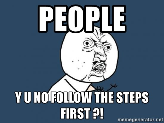 Y U no listen? - people  Y U NO follow the steps first ?!