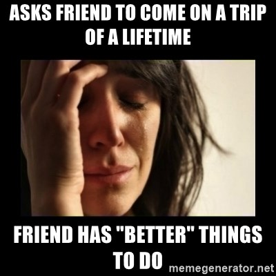 """todays problem crying woman - ASKS FRIEND TO COME ON A TRIP OF A LIFETIME FRIEND HAS """"BETTER"""" THINGS TO DO"""