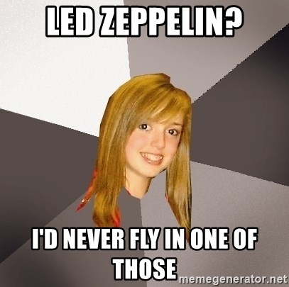 Musically Oblivious 8th Grader - LED ZEPPELIN? I'd NEVER FLY IN ONE OF THOSE