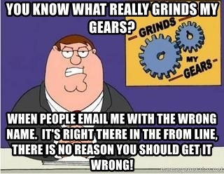 Grinds My Gears Peter Griffin - You know what really grinds my gears? When people email me with the wrong name.  It's right there in the From line, there is no reason you should get it wrong!