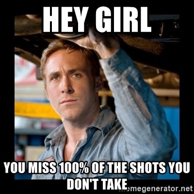 Confused Ryan Gosling - hey girl you miss 100% of the shots you don't take