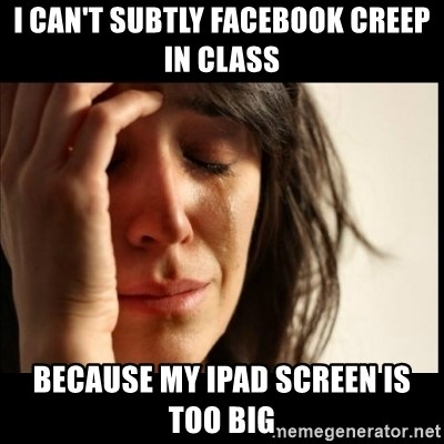 First World Problems - I can't Subtly facebook creep in class Because my iPad screen is too big