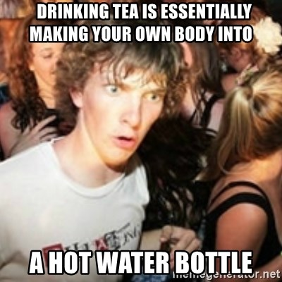 sudden realization guy - drinking tea is essentially making your own body into a hot water bottle