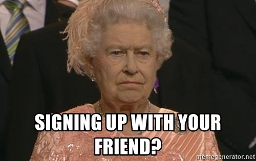 Queen Elizabeth Meme -  Signing up with your friend?