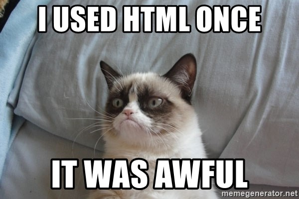 Grumpy cat good - i used html once it was awful