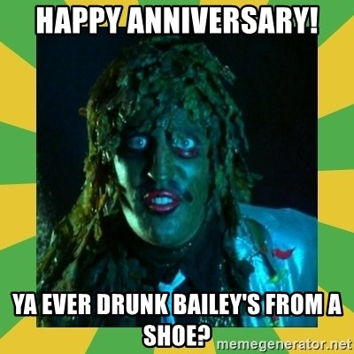 Old Greg - Happy anniversary! Ya ever drunk Bailey's From a shoe?