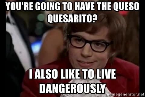 Austin Powers Danger - You're going to have the queso quesarito? I also like to live dangerously