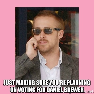 Hey Girl -  Just making sure you're planning on voting for daniel brewer