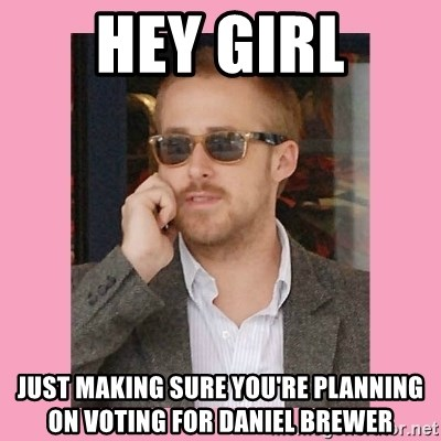 Hey Girl - hey girl just making sure you're planning on voting for daniel brewer