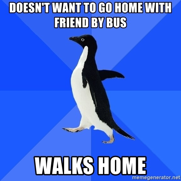 Socially Awkward Penguin - doesn't want to go home With friend by bus Walks home