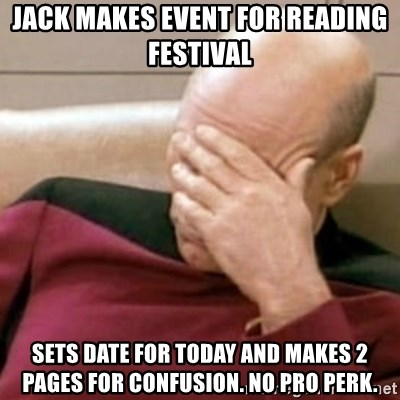 Face Palm - Jack makes event for reading festival Sets date for today and makes 2 pages for confusion. no pro perk.