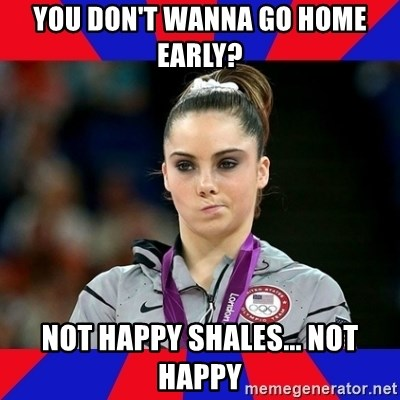 Mckayla Maroney Does Not Approve - You don't wanna go home early? Not happy shales... Not happy