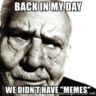 """Back In My Day - BACK IN MY DAY WE DIDN'T HAVE """"MEMES"""""""