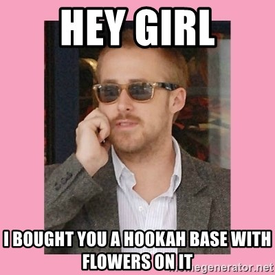 Hey Girl - HEY GIRL I BOUGHT YOU A HOOKAH BASE WITH FLOWERS ON IT