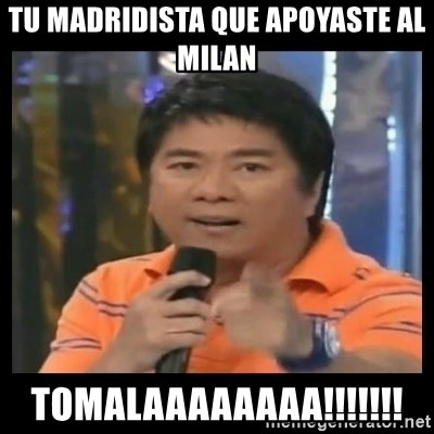 You don't do that to me meme - tu madridista que apoyaste al milan tomalaaaaaaaa!!!!!!!
