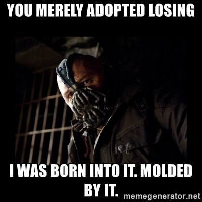 Bane Meme - YOU MERELY ADOPTED LOSING I WAS BORN INTO IT. MOLDED BY IT.