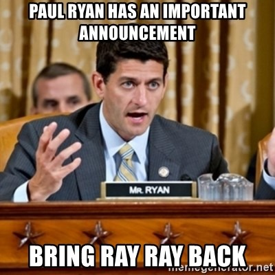 Paul Ryan Meme  - Paul Ryan Has An IMPORTANT announcement Bring ray ray back