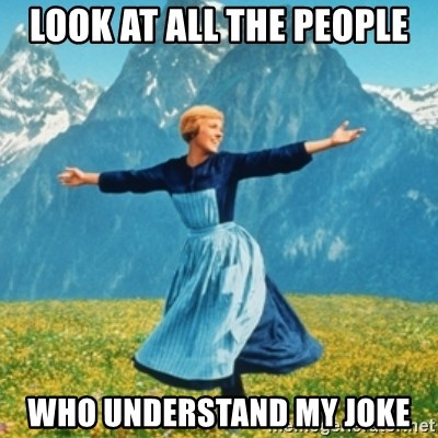 Sound Of Music Lady - LOOK AT ALL THE PEOPLE WHO UNDERSTAND MY JOKE