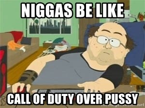 South Park Wow Guy - NIGGAS BE LIKE CALL OF DUTY OVER PUSSY