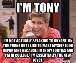 Zach Morris - I'm tony I'm not actually speaking to anyone  on the phone but I like to make myself look important because I'm in my forties and I'm in college.  I'm essentially the new joYce.