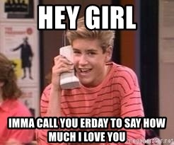 Zach Morris - hey girl imma call you erday to say how much i love you
