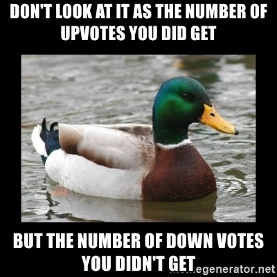 advice mallard - don't look at it as the number of upvotes you did get but the number of down votes you didn't get