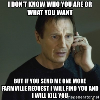 I don't know who you are... - I DON'T KNOW WHO YOU ARE OR WHAT YOU WANT  BUT IF YOU SEND ME ONE MORE FARMVILLE REQUEST I WILL FIND YOU AND I WILL KILL YOU