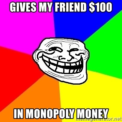 Trollface - GIVES MY FRIEND $100 IN MONOPOLY MONEY