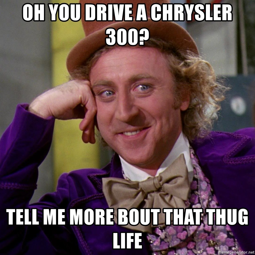 Willy Wonka - oh you drive a chrysler 300? tell me more bout that thug life