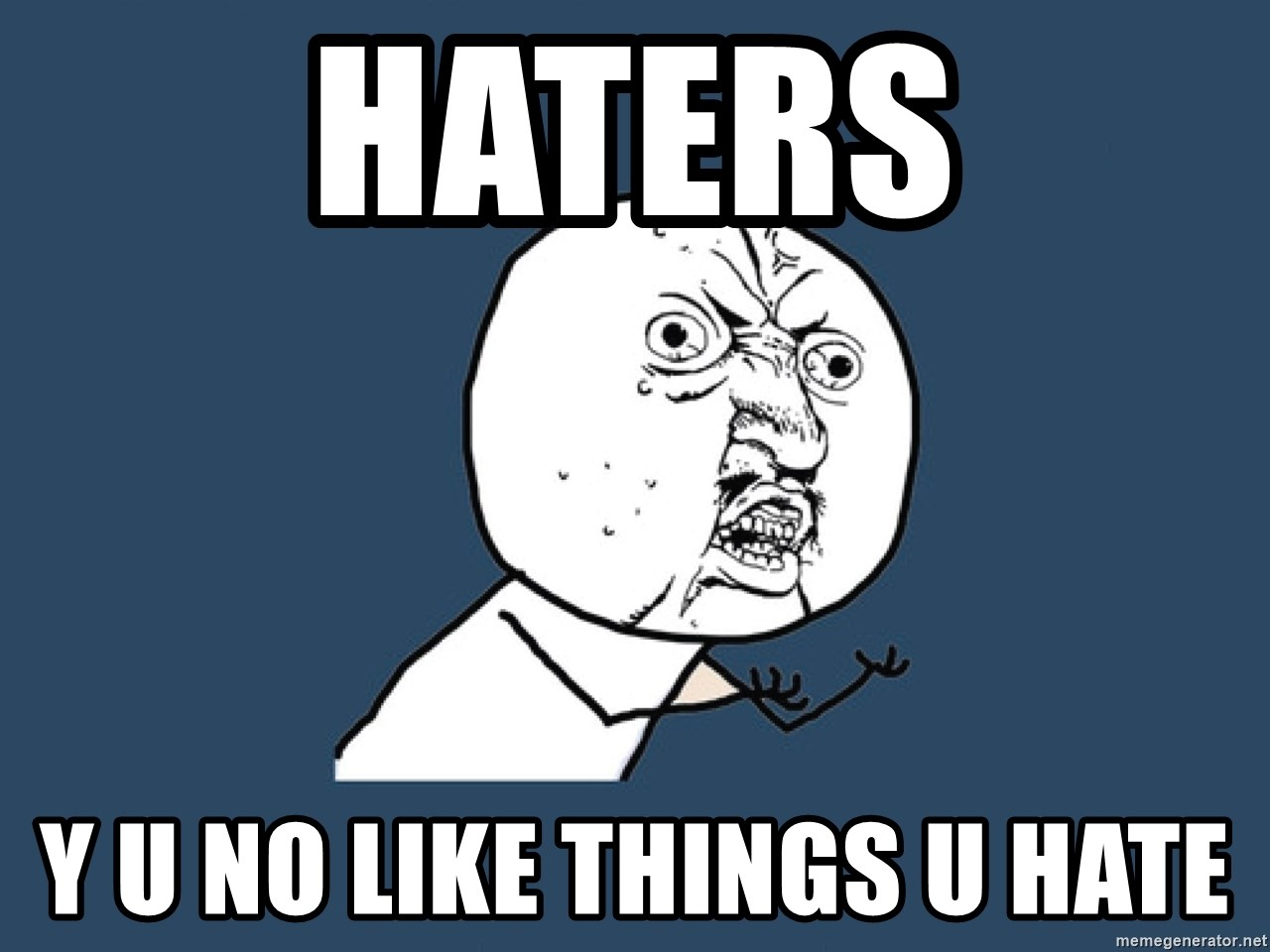 Y U No - HATERS Y U NO LIKE THINGS U HATE