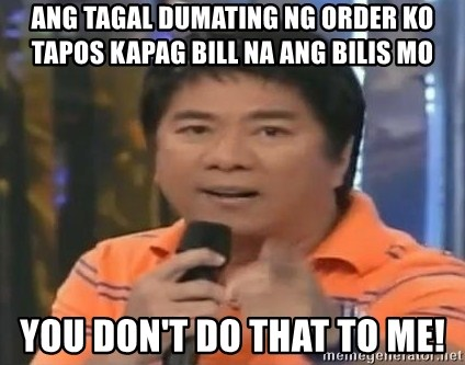 willie revillame you dont do that to me - Ang tagal dumating ng order ko TAPOS KAPAG BILL NA ANG BILIS MO you don't do that to me!