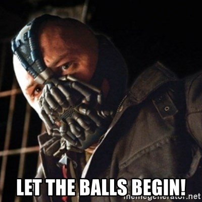Only then you have my permission to die -  Let the Balls begin!