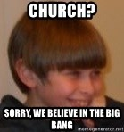 Little Kid - Church? sorry, we believe in the big bang