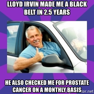 Perfect Driver - Lloyd Irvin made me a black belt in 2.5 years he also checked me for prostate cancer on a monthly basis