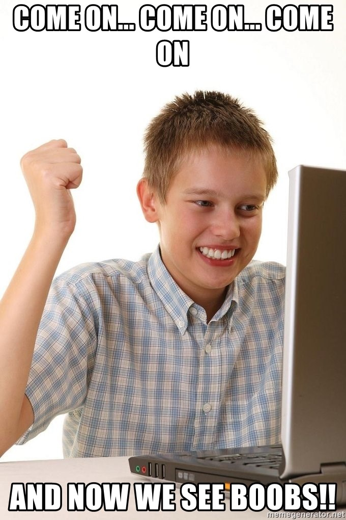 First Day on the internet kid - come on... come on... COME ON and now we see boobs!!