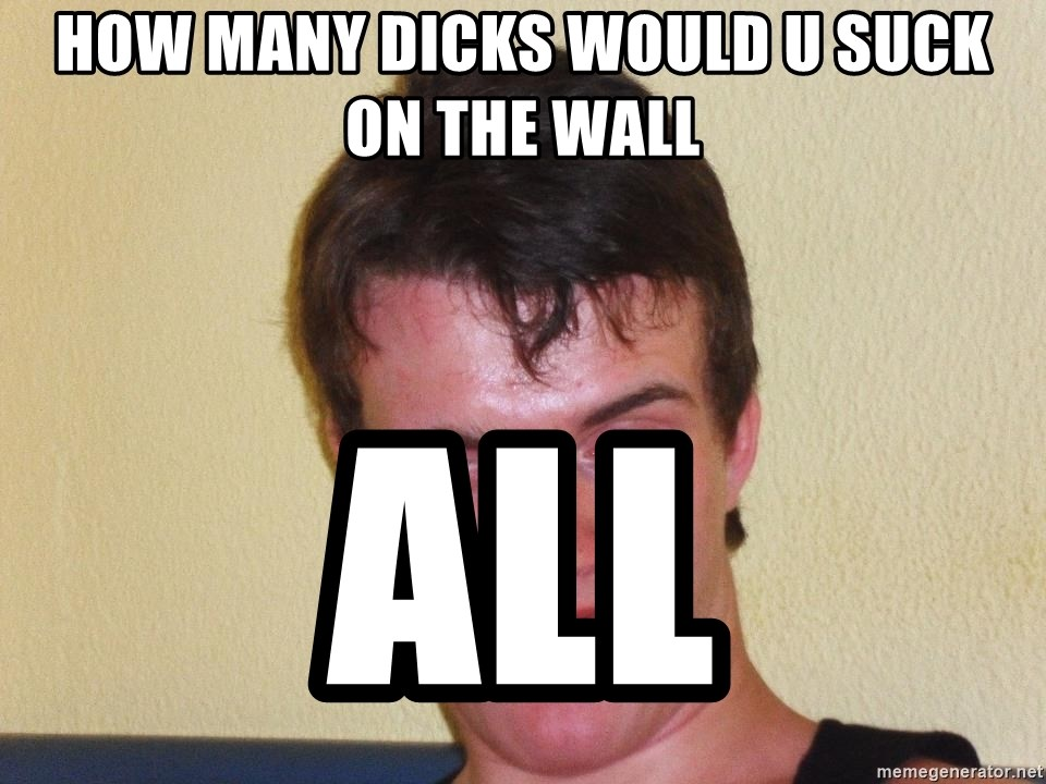 [10] guy meme - How many dicks would u suck on the wall All