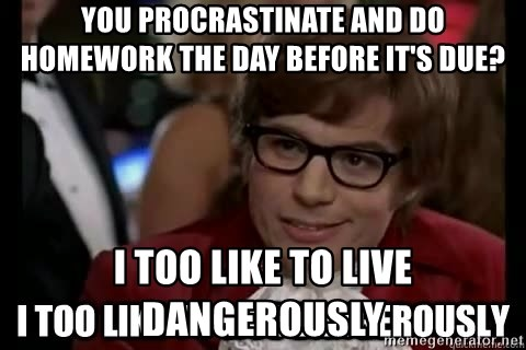 I too like to live dangerously - You procrastinate and do homework the day before it's due? I too like to liVe dangerously