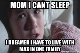 veo gente muerta - MOM I CANT SLEEP I DREAMED I HAVE TO LIVE WITH MAX IN ONE FAMILY