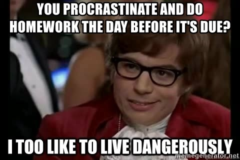 I too like to live dangerously - You procrastinate and do homework the day before it'S due?