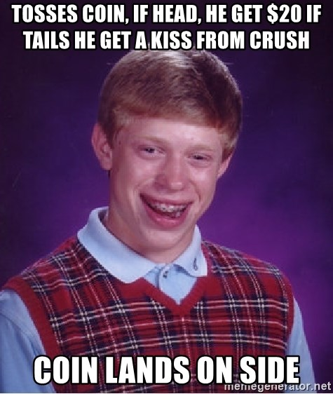 Bad Luck Brian - Tosses coin, if head, he get $20 if tails he get a kiss from crush Coin lands on side
