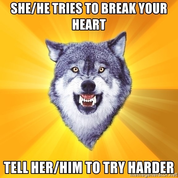 Courage Wolf - she/he tries to break your heart tell her/Him to try harder