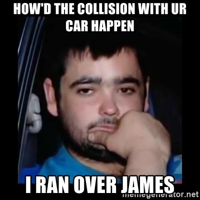 just waiting for a mate - HOW'D THE COLLISION WITH UR CAR HAPPEN I RAN OVER JAMES