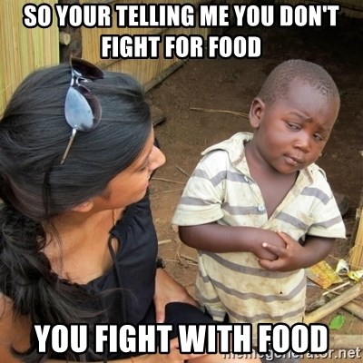 skeptical black kid - SO YOUR TELLING ME YOU DON'T FIGHT FOR FOOD  YOU FIGHT WITH FOOD