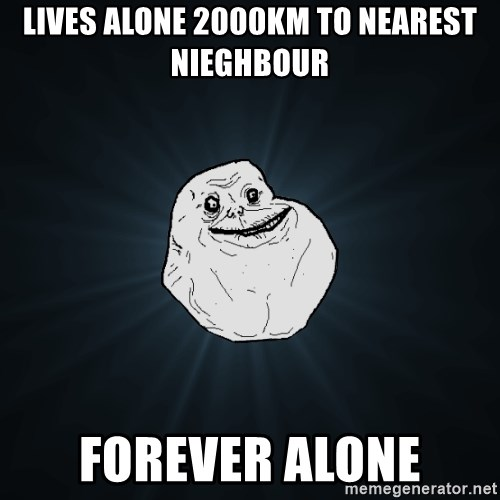 Forever Alone - LIVES ALONE 2000KM TO NEAREST NIEGHBOUR FOREVER ALONE