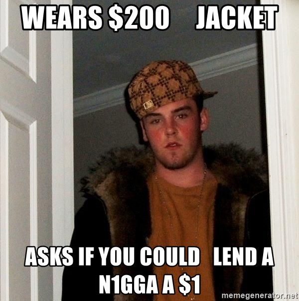 Scumbag Steve - Wears $200     Jacket Asks if you could   lend a n1gga a $1