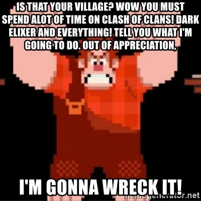 Wreck-It Ralph  - Is that Your VilLage? Wow you must spend alot of time on clash of clans! Dark eliXer aNd everything! TEll you what I'm going to do. Out of appreciation, I'm gonna wreck it!