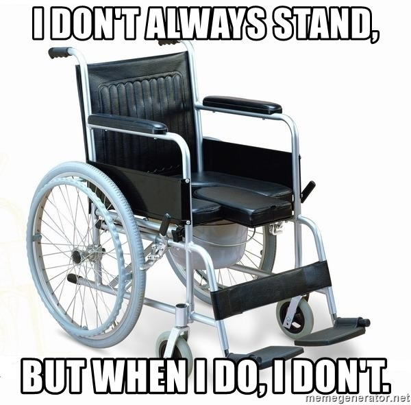 wheelchair watchout - I DON'T ALWAYS STAND, BUT WHEN I DO, I DON'T.