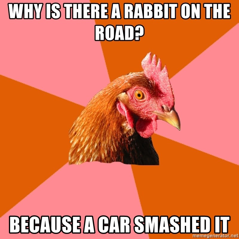 Anti Joke Chicken - Why is there a rabbit on the road?  Because a car smashed it