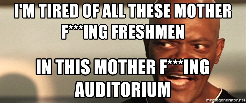 Snakes on a plane Samuel L Jackson - I'm tired of all these motheR f***ing freshmen  In this mother f***ing auditorium
