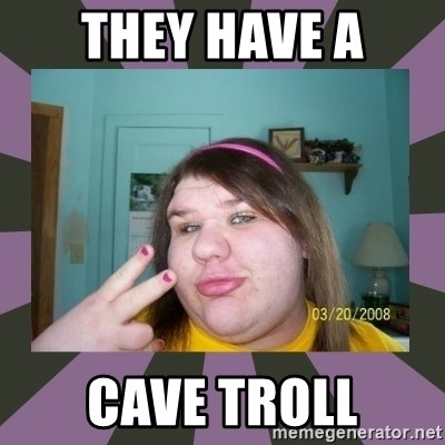 ugly girl - they have a cave Troll